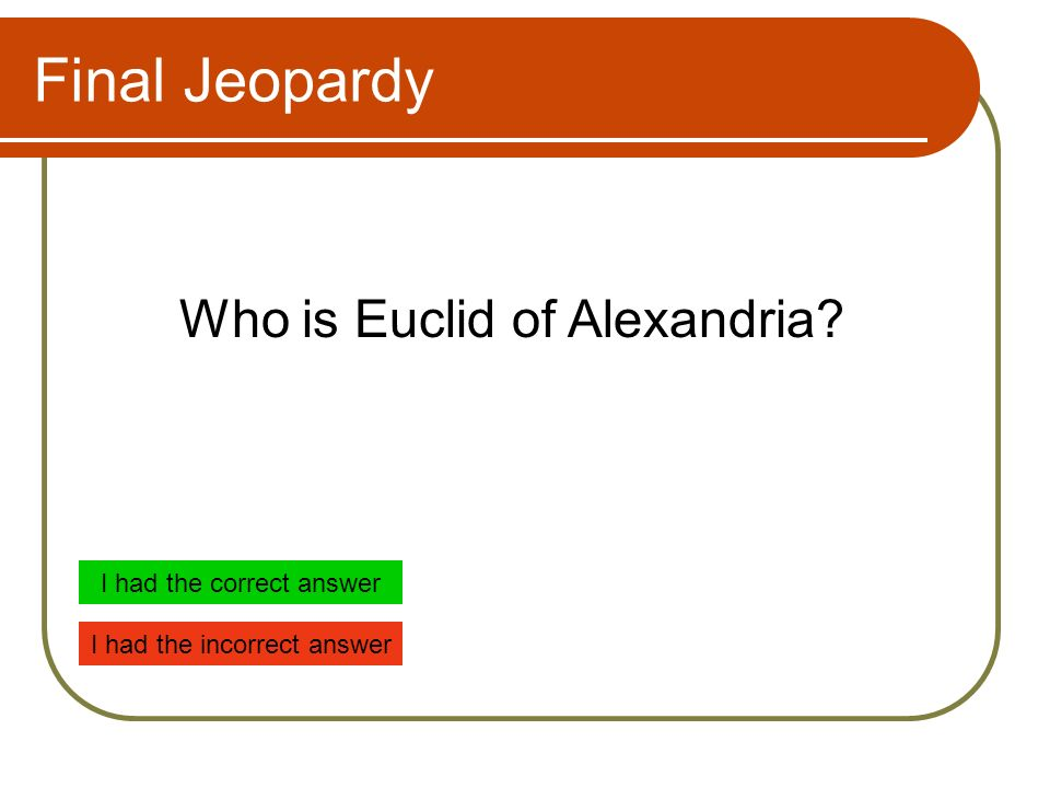Final Jeopardy Who is Euclid of Alexandria I had the correct answer I had the incorrect answer