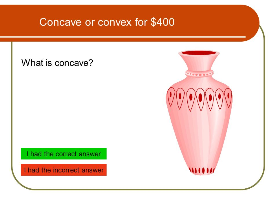 Concave or convex for $400 What is concave I had the correct answer I had the incorrect answer