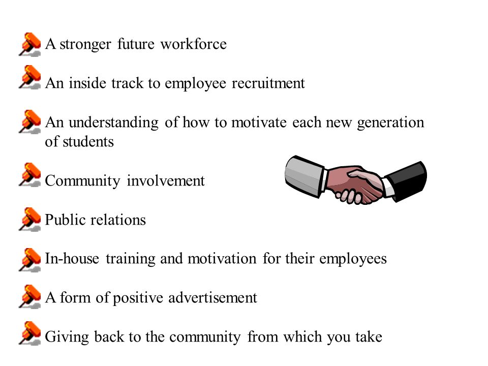 A stronger future workforce An inside track to employee recruitment An understanding of how to motivate each new generation of students Community involvement Public relations In-house training and motivation for their employees A form of positive advertisement Giving back to the community from which you take