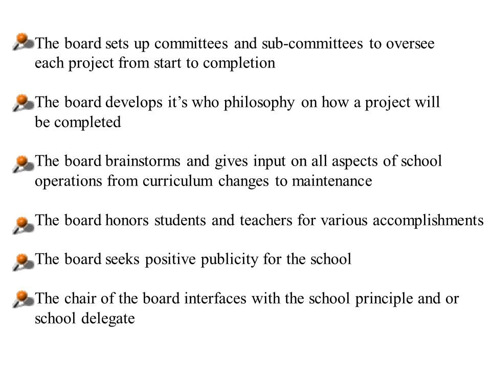 The board sets up committees and sub-committees to oversee each project from start to completion The board develops its who philosophy on how a project will be completed The board brainstorms and gives input on all aspects of school operations from curriculum changes to maintenance The board honors students and teachers for various accomplishments The board seeks positive publicity for the school The chair of the board interfaces with the school principle and or school delegate