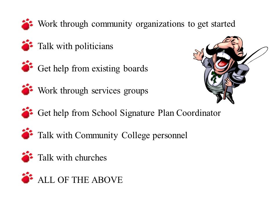 Work through community organizations to get started Talk with politicians Get help from existing boards Work through services groups Get help from School Signature Plan Coordinator Talk with Community College personnel Talk with churches ALL OF THE ABOVE