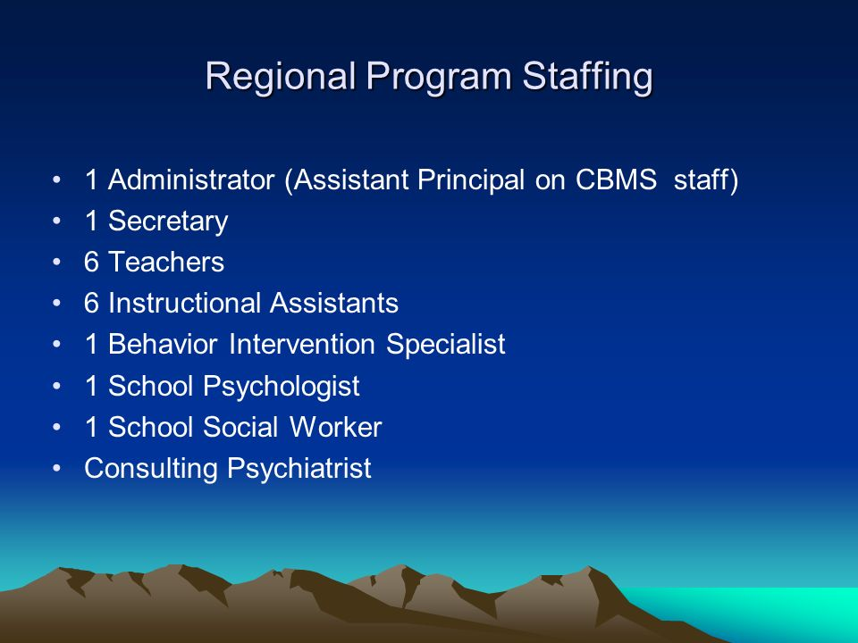 Regional Program Staffing 1 Administrator (Assistant Principal on CBMS staff) 1 Secretary 6 Teachers 6 Instructional Assistants 1 Behavior Intervention Specialist 1 School Psychologist 1 School Social Worker Consulting Psychiatrist
