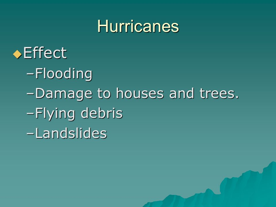 Hurricanes Effect Effect –Flooding –Damage to houses and trees. –Flying debris –Landslides