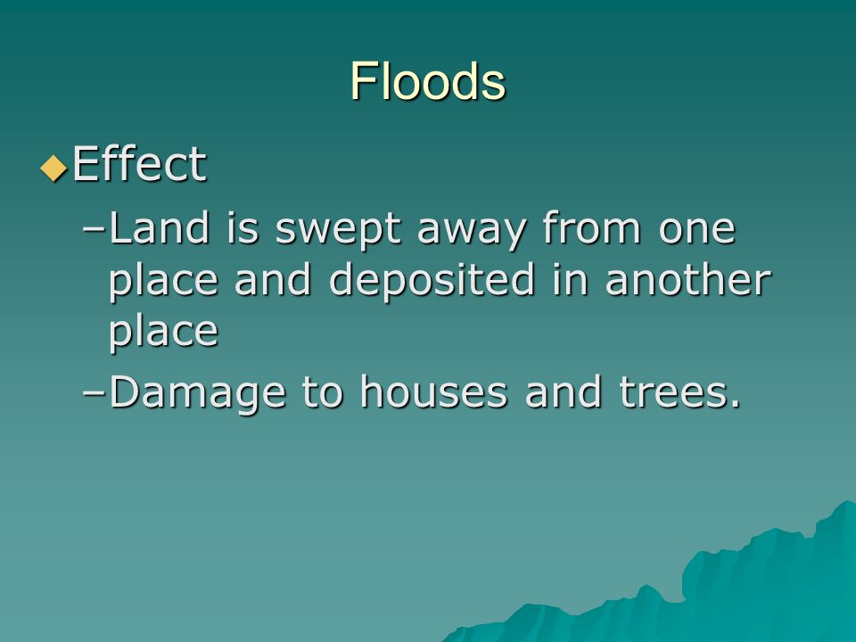 Floods Effect Effect –Land is swept away from one place and deposited in another place –Damage to houses and trees.