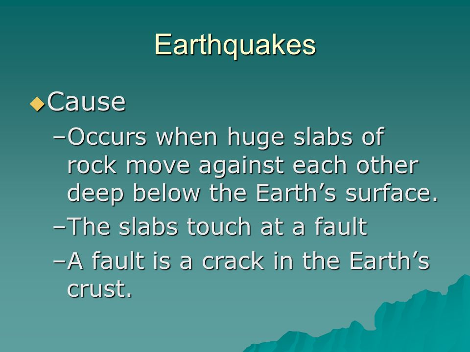 Earthquakes Cause Cause –Occurs when huge slabs of rock move against each other deep below the Earths surface.