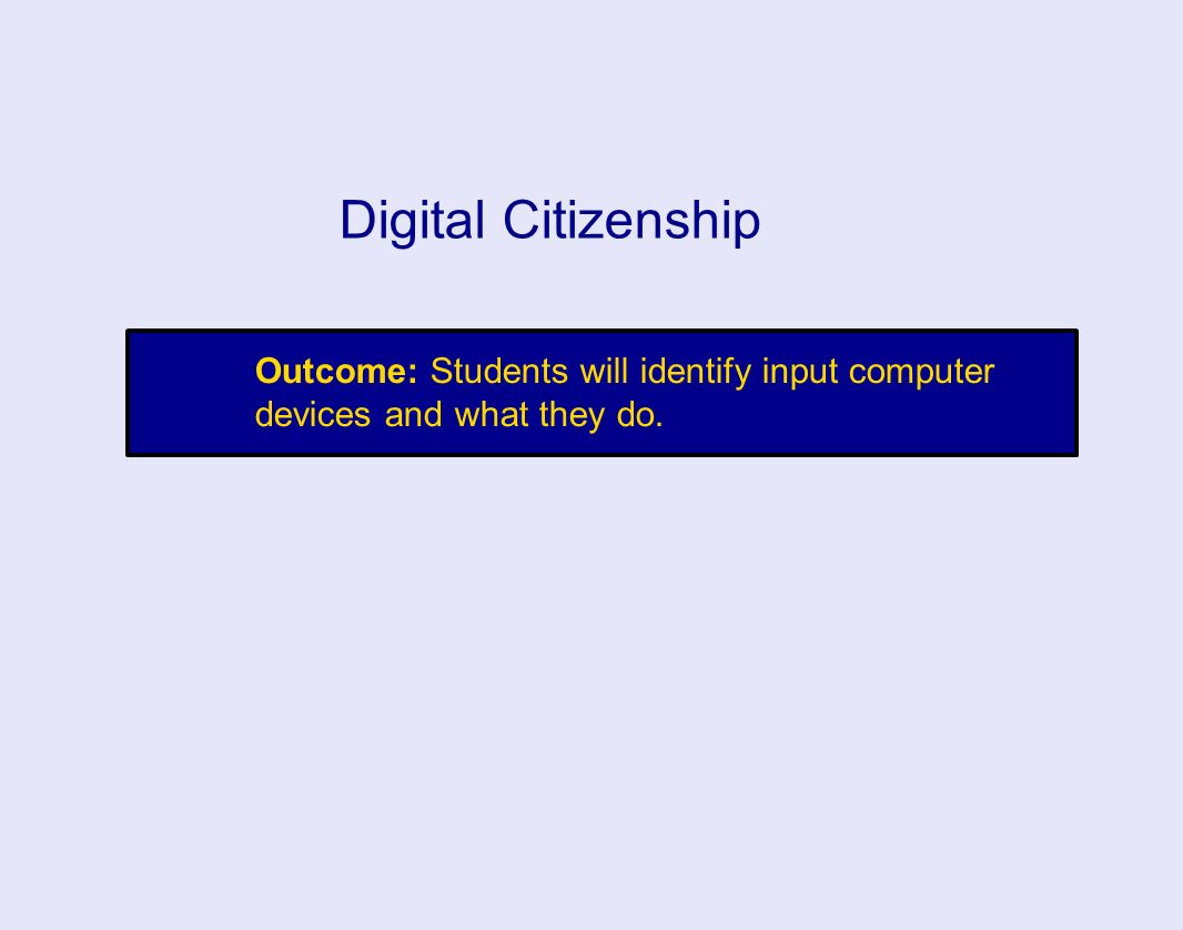 Outcome: Students will identify input computer devices and what they do. Digital Citizenship