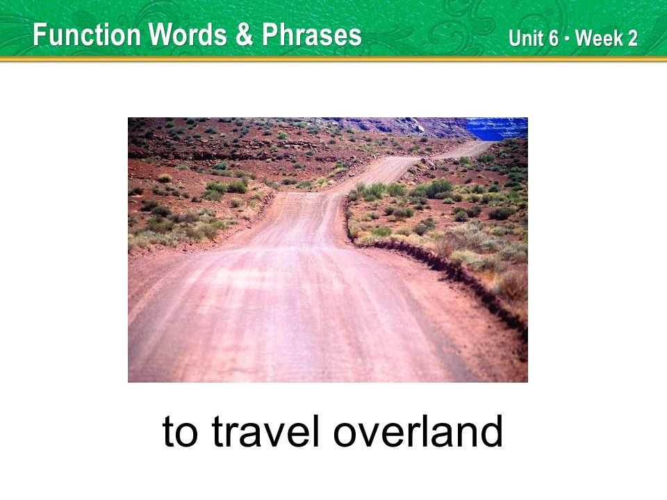 Unit 6 Week 2 to travel overland Function Words & Phrases