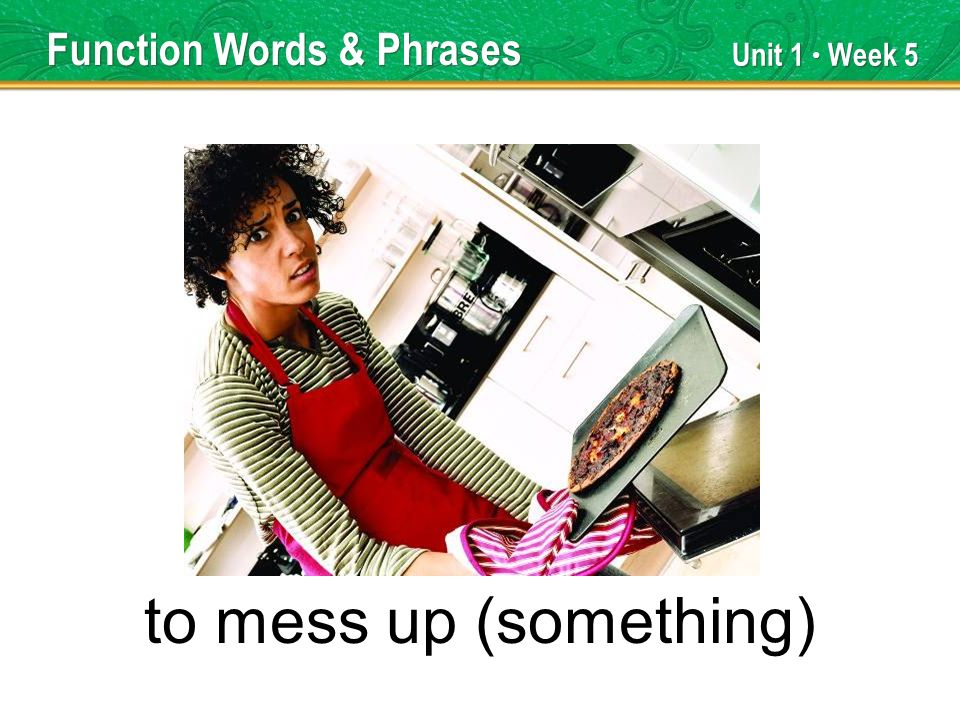 Unit 1 Week 5 to mess up (something) Function Words & Phrases