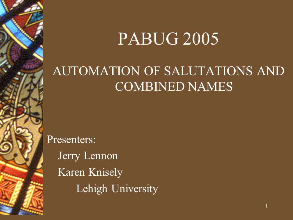 1 PABUG 2005 AUTOMATION OF SALUTATIONS AND COMBINED NAMES Presenters: Jerry Lennon Karen Knisely Lehigh University