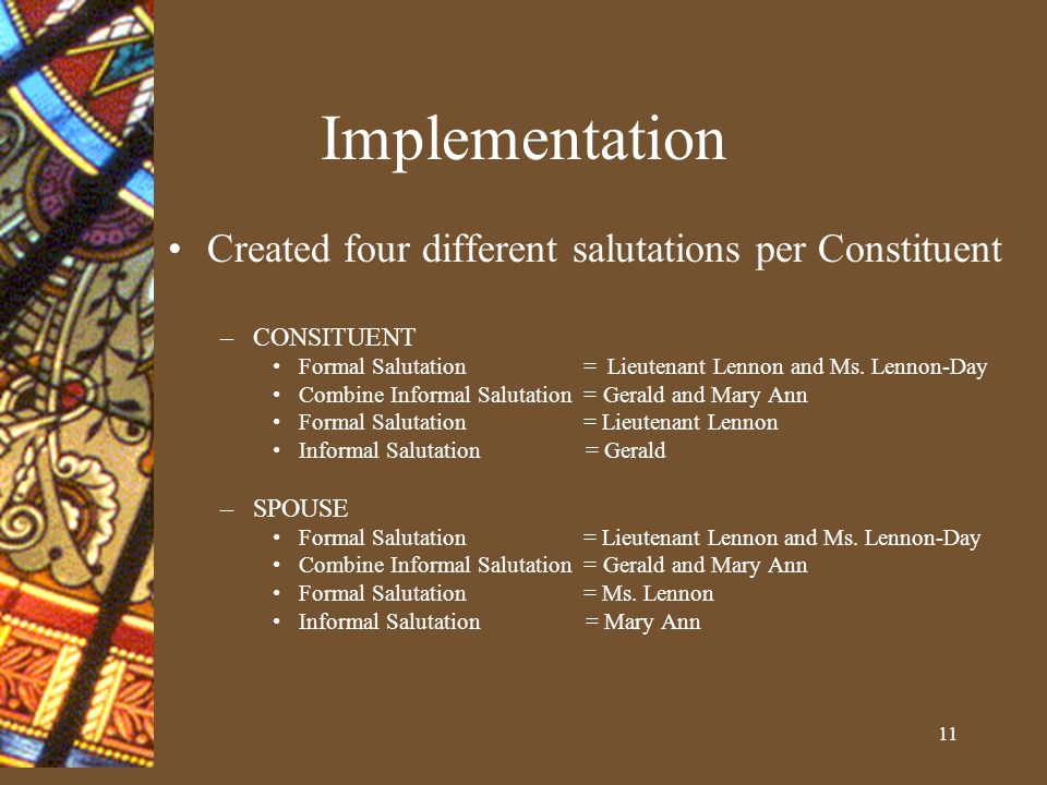 11 Implementation Created four different salutations per Constituent –CONSITUENT Formal Salutation = Lieutenant Lennon and Ms.