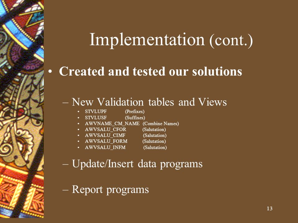 13 Implementation (cont.) Created and tested our solutions –New Validation tables and Views STVLUPF (Prefixes) STVLUSF (Suffixes) AWVNAME_CM_NAME (Combine Names) AWVSALU_CFOR (Salutation) AWVSALU_CIMF (Salutation) AWVSALU_FORM (Salutation) AWVSALU_INFM (Salutation) –Update/Insert data programs –Report programs