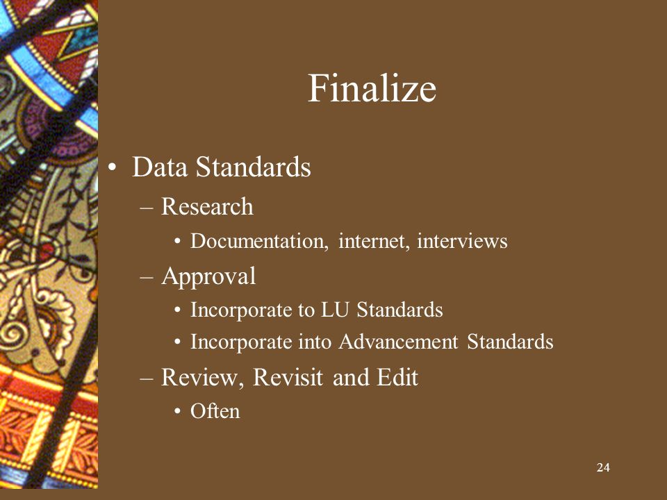 24 Finalize Data Standards –Research Documentation, internet, interviews –Approval Incorporate to LU Standards Incorporate into Advancement Standards –Review, Revisit and Edit Often