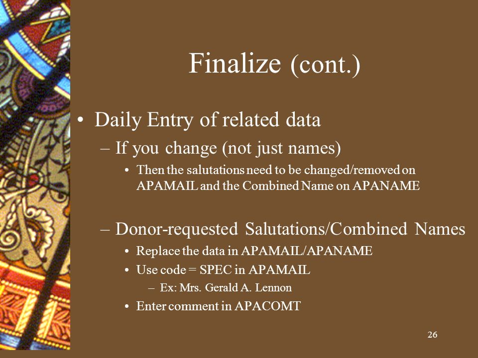 26 Finalize (cont.) Daily Entry of related data –If you change (not just names) Then the salutations need to be changed/removed on APAMAIL and the Combined Name on APANAME –Donor-requested Salutations/Combined Names Replace the data in APAMAIL/APANAME Use code = SPEC in APAMAIL –Ex: Mrs.