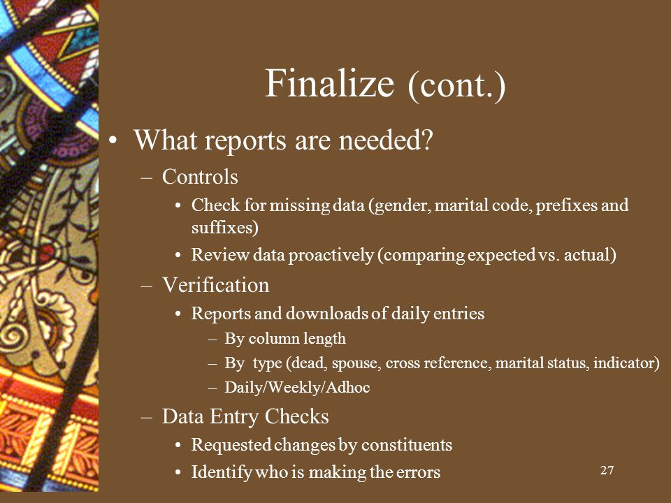 27 Finalize (cont.) What reports are needed.