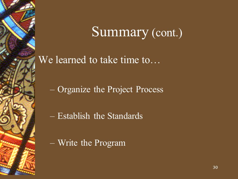 30 Summary (cont.) We learned to take time to… –Organize the Project Process –Establish the Standards –Write the Program
