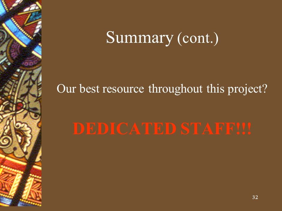 32 Summary (cont.) Our best resource throughout this project DEDICATED STAFF!!!