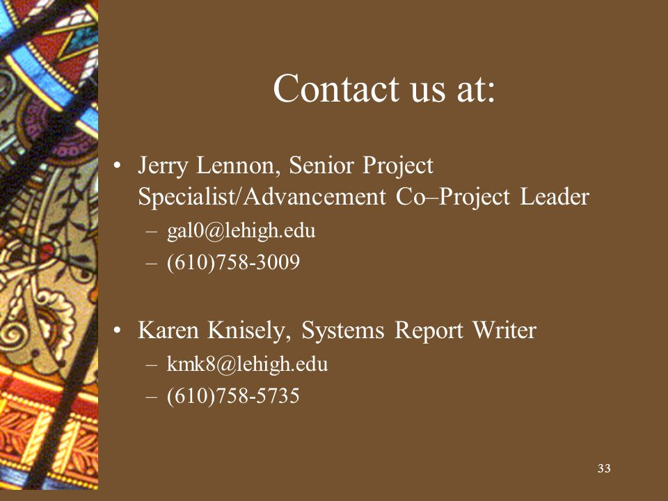33 Contact us at: Jerry Lennon, Senior Project Specialist/Advancement Co–Project Leader –gal0@lehigh.edu –(610)758-3009 Karen Knisely, Systems Report Writer –kmk8@lehigh.edu –(610)758-5735