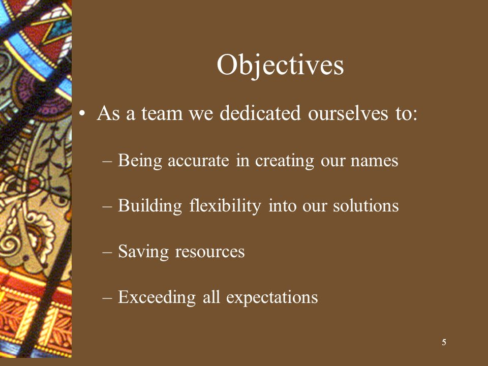 5 Objectives As a team we dedicated ourselves to: –Being accurate in creating our names –Building flexibility into our solutions –Saving resources –Exceeding all expectations