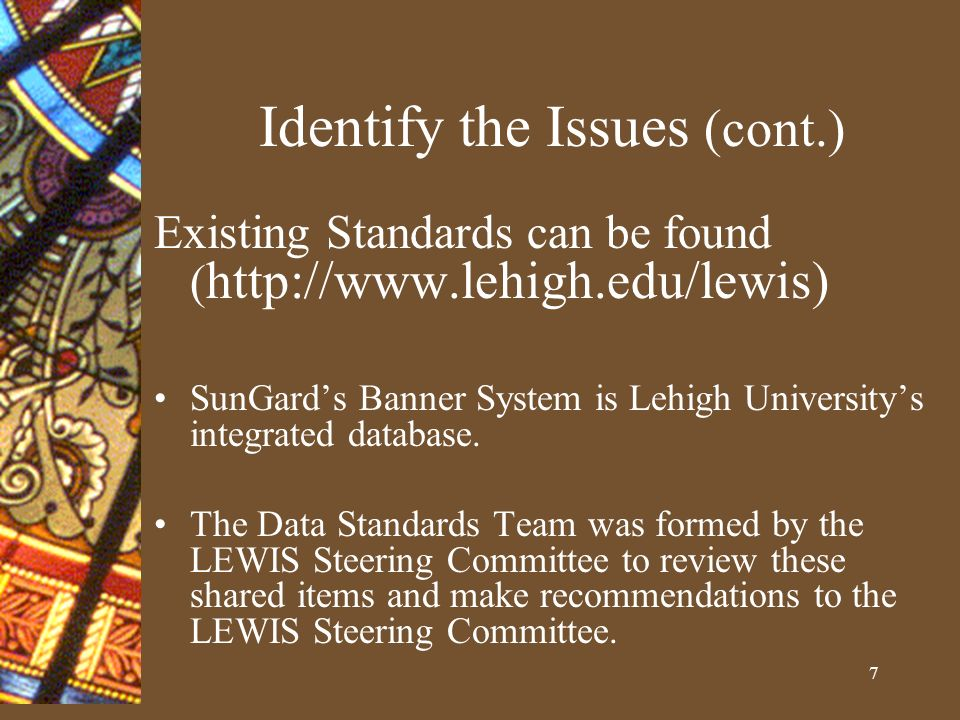 7 Identify the Issues (cont.) Existing Standards can be found ( http://www.lehigh.edu/lewis) SunGards Banner System is Lehigh Universitys integrated database.