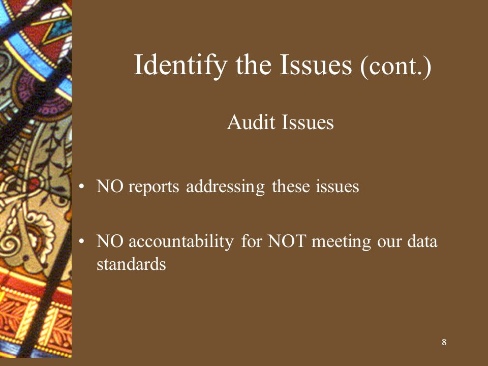 8 Identify the Issues (cont.) Audit Issues NO reports addressing these issues NO accountability for NOT meeting our data standards