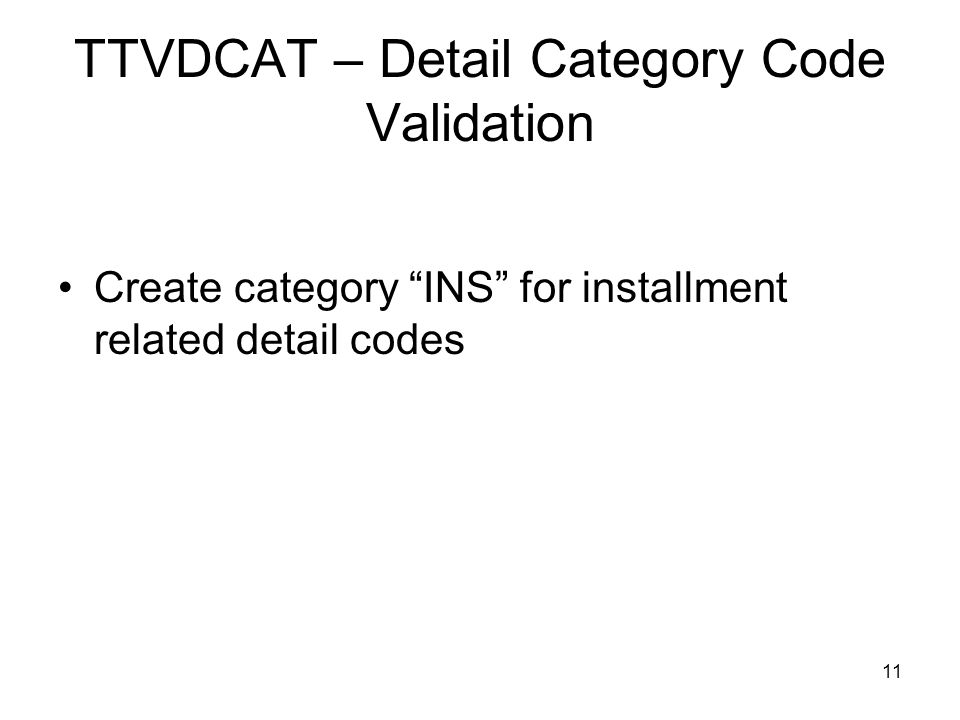 11 TTVDCAT – Detail Category Code Validation Create category INS for installment related detail codes