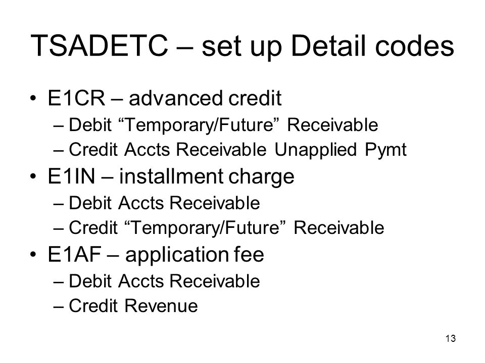 13 TSADETC – set up Detail codes E1CR – advanced credit –Debit Temporary/Future Receivable –Credit Accts Receivable Unapplied Pymt E1IN – installment charge –Debit Accts Receivable –Credit Temporary/Future Receivable E1AF – application fee –Debit Accts Receivable –Credit Revenue