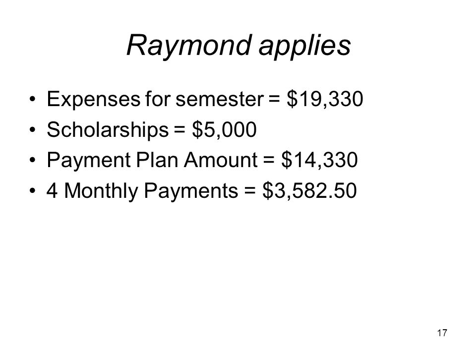 17 Raymond applies Expenses for semester = $19,330 Scholarships = $5,000 Payment Plan Amount = $14,330 4 Monthly Payments = $3,582.50