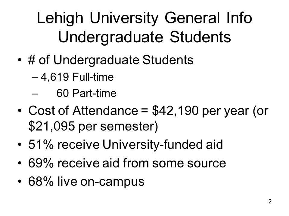 2 Lehigh University General Info Undergraduate Students # of Undergraduate Students –4,619 Full-time – 60 Part-time Cost of Attendance = $42,190 per year (or $21,095 per semester) 51% receive University-funded aid 69% receive aid from some source 68% live on-campus