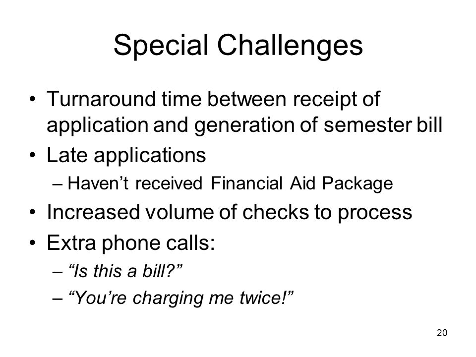 20 Special Challenges Turnaround time between receipt of application and generation of semester bill Late applications –Havent received Financial Aid Package Increased volume of checks to process Extra phone calls: –Is this a bill.