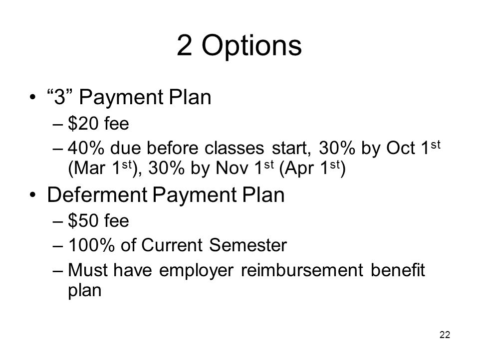 22 2 Options 3 Payment Plan –$20 fee –40% due before classes start, 30% by Oct 1 st (Mar 1 st ), 30% by Nov 1 st (Apr 1 st ) Deferment Payment Plan –$50 fee –100% of Current Semester –Must have employer reimbursement benefit plan