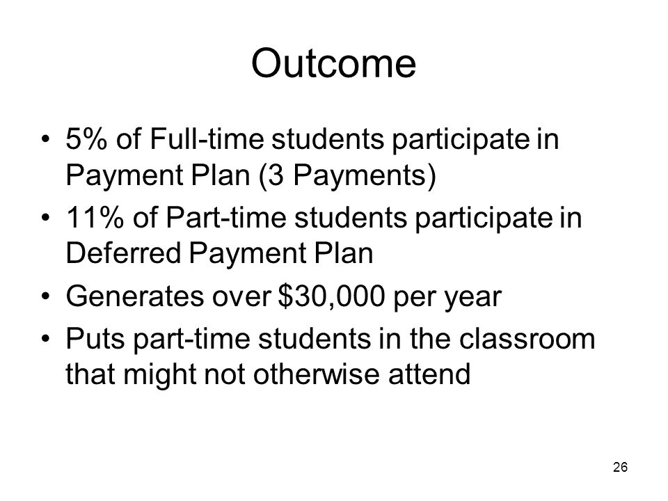 26 Outcome 5% of Full-time students participate in Payment Plan (3 Payments) 11% of Part-time students participate in Deferred Payment Plan Generates over $30,000 per year Puts part-time students in the classroom that might not otherwise attend
