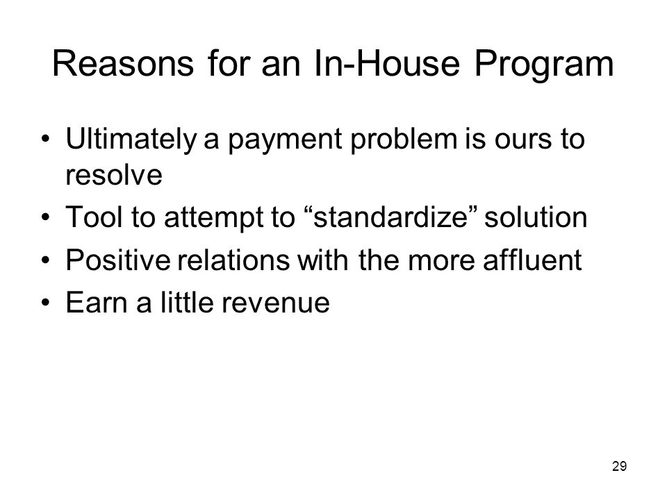 29 Reasons for an In-House Program Ultimately a payment problem is ours to resolve Tool to attempt to standardize solution Positive relations with the more affluent Earn a little revenue