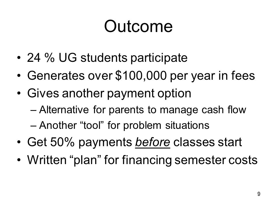 9 Outcome 24 % UG students participate Generates over $100,000 per year in fees Gives another payment option –Alternative for parents to manage cash flow –Another tool for problem situations Get 50% payments before classes start Written plan for financing semester costs