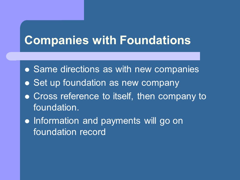Companies with Foundations Same directions as with new companies Set up foundation as new company Cross reference to itself, then company to foundation.