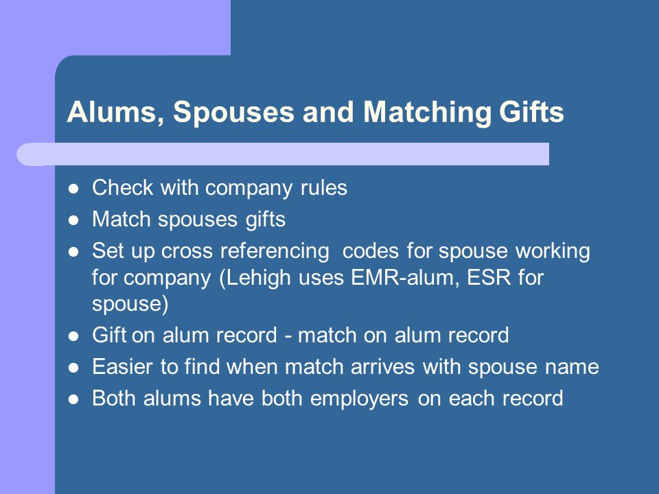 Alums, Spouses and Matching Gifts Check with company rules Match spouses gifts Set up cross referencing codes for spouse working for company (Lehigh uses EMR-alum, ESR for spouse) Gift on alum record - match on alum record Easier to find when match arrives with spouse name Both alums have both employers on each record