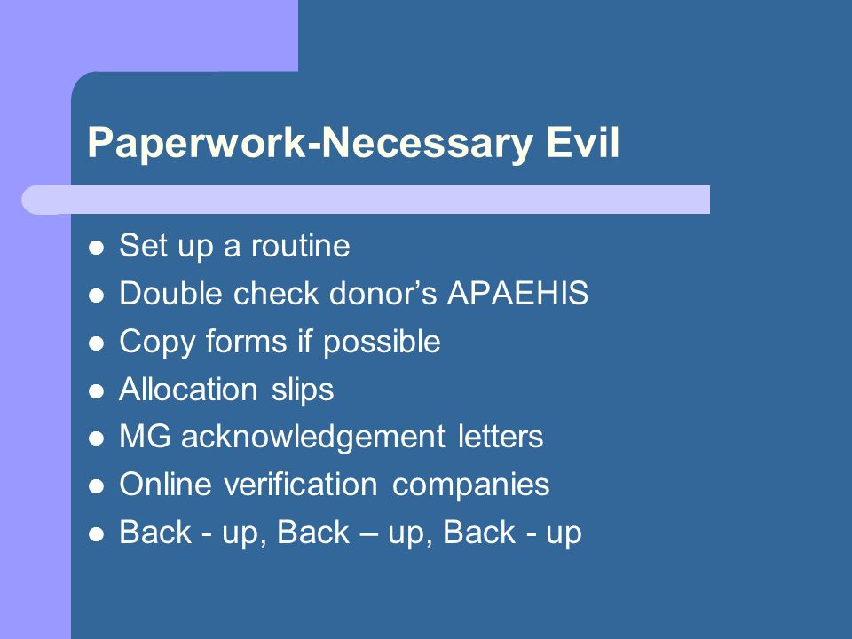 Paperwork-Necessary Evil Set up a routine Double check donors APAEHIS Copy forms if possible Allocation slips MG acknowledgement letters Online verification companies Back - up, Back – up, Back - up