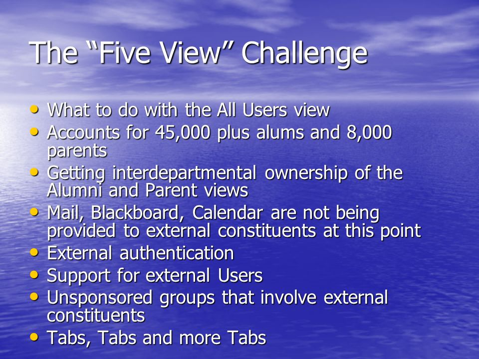 The Five View Challenge What to do with the All Users view What to do with the All Users view Accounts for 45,000 plus alums and 8,000 parents Accounts for 45,000 plus alums and 8,000 parents Getting interdepartmental ownership of the Alumni and Parent views Getting interdepartmental ownership of the Alumni and Parent views Mail, Blackboard, Calendar are not being provided to external constituents at this point Mail, Blackboard, Calendar are not being provided to external constituents at this point External authentication External authentication Support for external Users Support for external Users Unsponsored groups that involve external constituents Unsponsored groups that involve external constituents Tabs, Tabs and more Tabs Tabs, Tabs and more Tabs