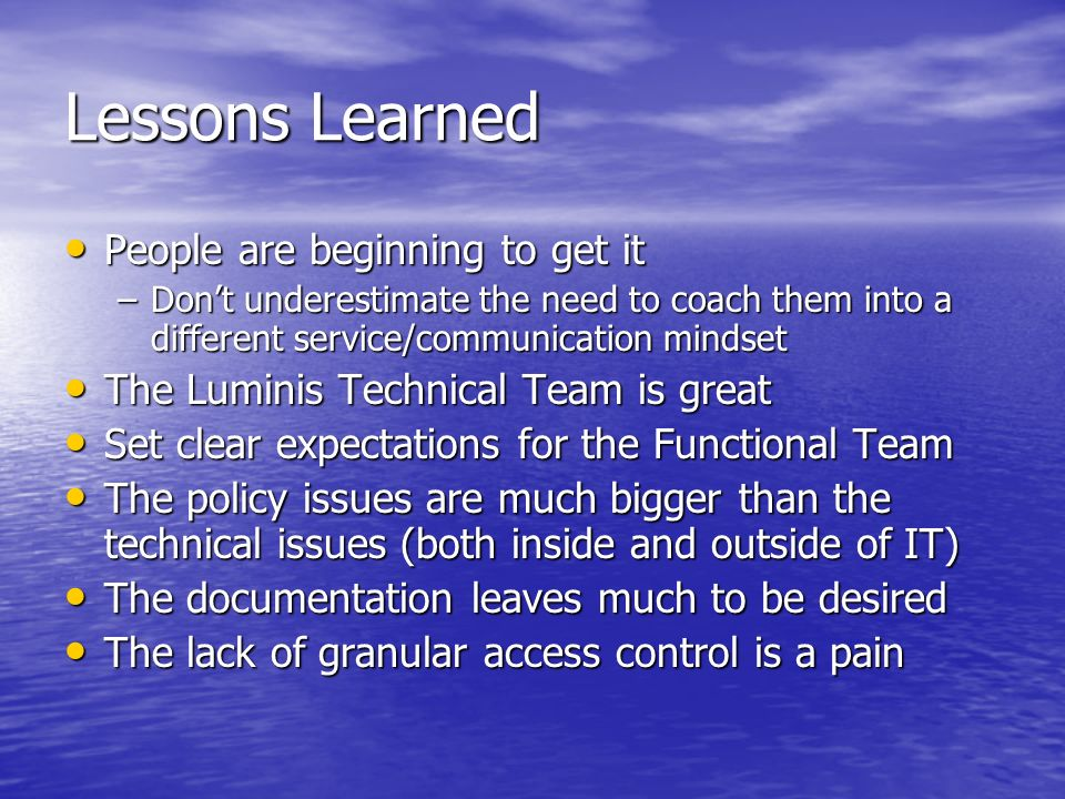 Lessons Learned People are beginning to get it People are beginning to get it –Dont underestimate the need to coach them into a different service/communication mindset The Luminis Technical Team is great The Luminis Technical Team is great Set clear expectations for the Functional Team Set clear expectations for the Functional Team The policy issues are much bigger than the technical issues (both inside and outside of IT) The policy issues are much bigger than the technical issues (both inside and outside of IT) The documentation leaves much to be desired The documentation leaves much to be desired The lack of granular access control is a pain The lack of granular access control is a pain