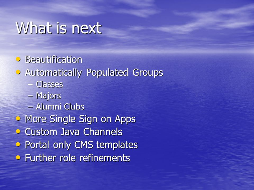 What is next Beautification Beautification Automatically Populated Groups Automatically Populated Groups –Classes –Majors –Alumni Clubs More Single Sign on Apps More Single Sign on Apps Custom Java Channels Custom Java Channels Portal only CMS templates Portal only CMS templates Further role refinements Further role refinements