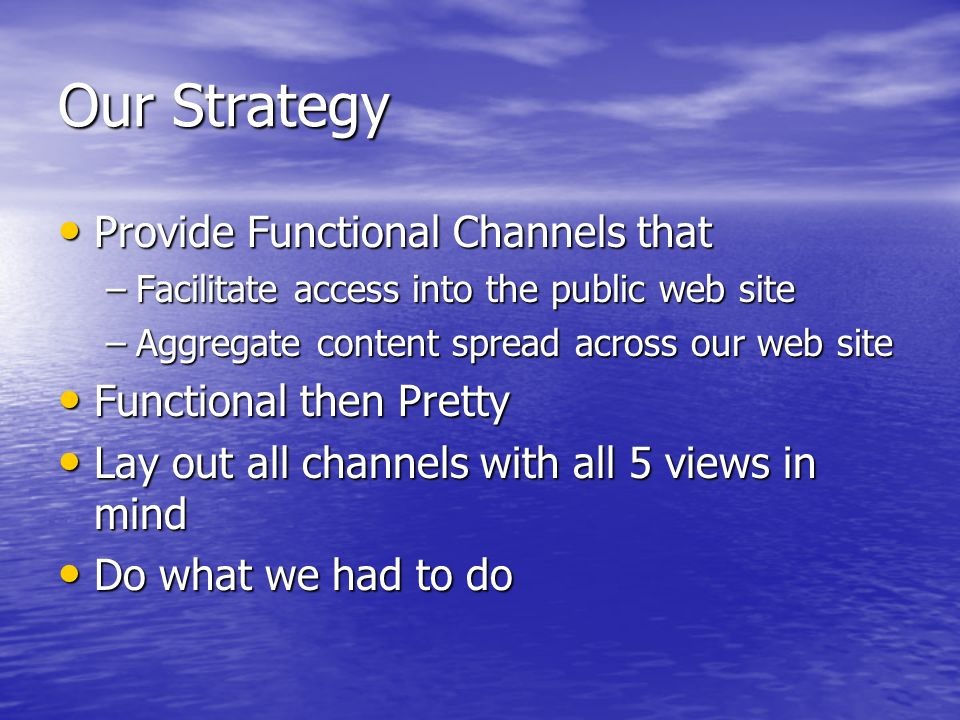 Our Strategy Provide Functional Channels that Provide Functional Channels that –Facilitate access into the public web site –Aggregate content spread across our web site Functional then Pretty Functional then Pretty Lay out all channels with all 5 views in mind Lay out all channels with all 5 views in mind Do what we had to do Do what we had to do