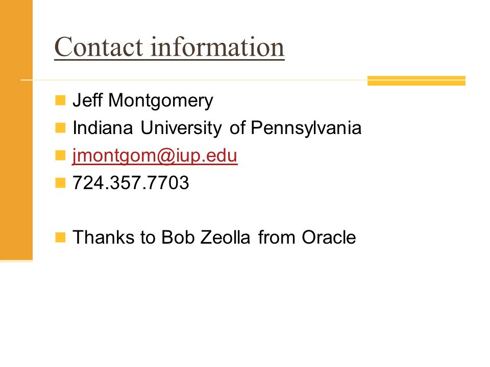 Contact information Jeff Montgomery Indiana University of Pennsylvania jmontgom@iup.edu 724.357.7703 Thanks to Bob Zeolla from Oracle