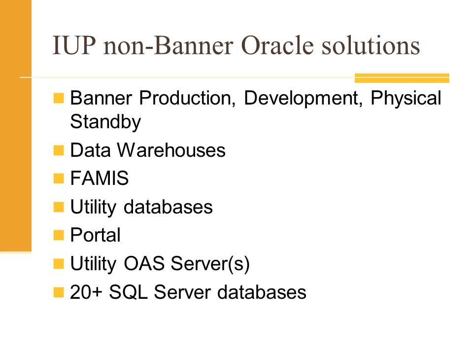 IUP non-Banner Oracle solutions Banner Production, Development, Physical Standby Data Warehouses FAMIS Utility databases Portal Utility OAS Server(s) 20+ SQL Server databases
