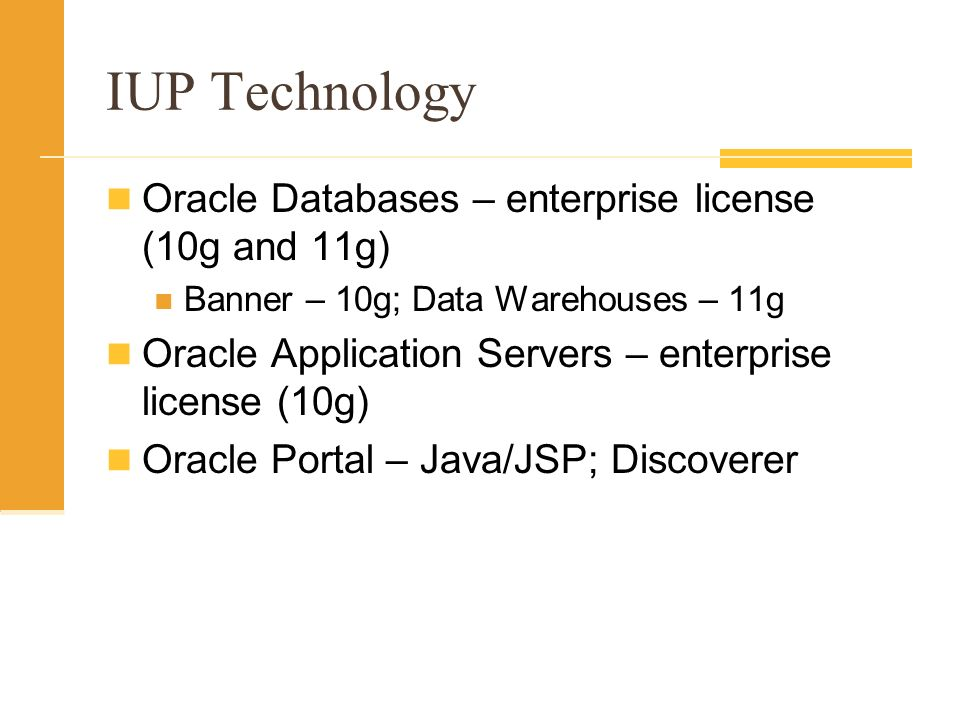 IUP Technology Oracle Databases – enterprise license (10g and 11g) Banner – 10g; Data Warehouses – 11g Oracle Application Servers – enterprise license (10g) Oracle Portal – Java/JSP; Discoverer