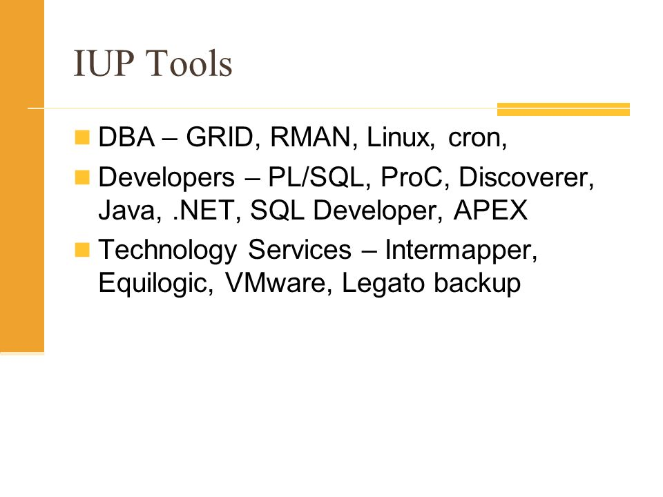 IUP Tools DBA – GRID, RMAN, Linux, cron, Developers – PL/SQL, ProC, Discoverer, Java,.NET, SQL Developer, APEX Technology Services – Intermapper, Equilogic, VMware, Legato backup