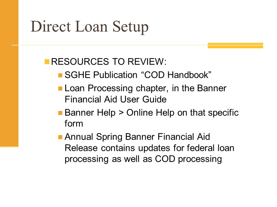 Direct Loan Setup RESOURCES TO REVIEW: SGHE Publication COD Handbook Loan Processing chapter, in the Banner Financial Aid User Guide Banner Help > Online Help on that specific form Annual Spring Banner Financial Aid Release contains updates for federal loan processing as well as COD processing