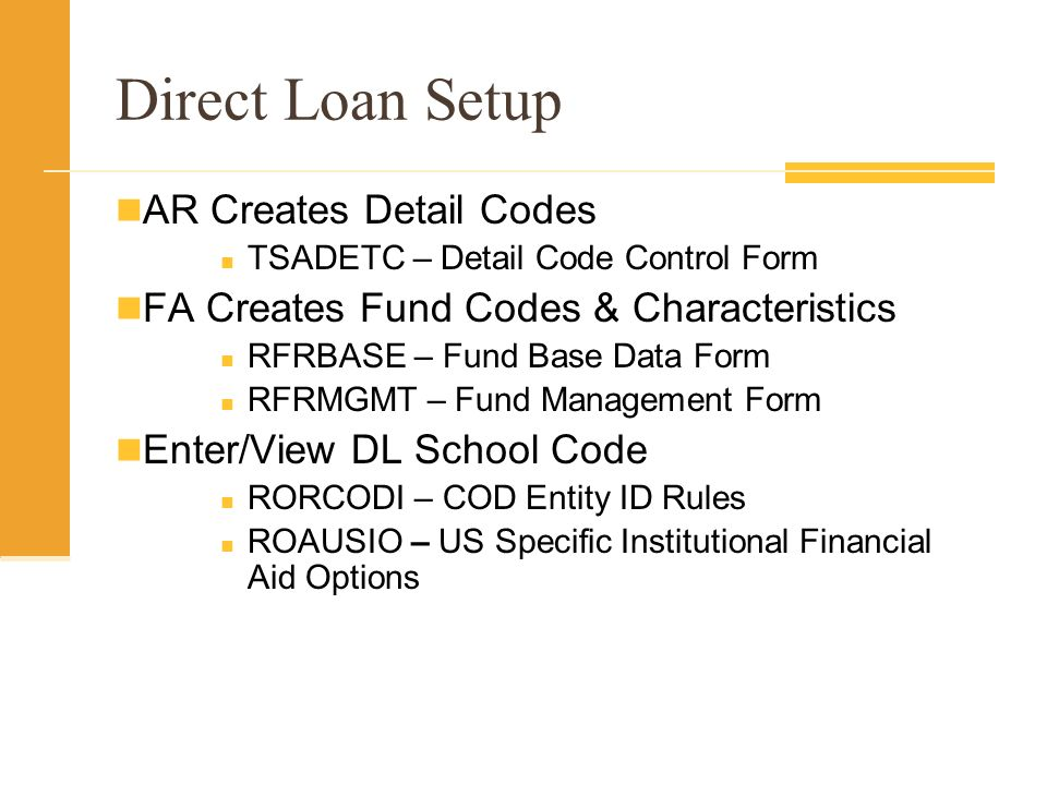 Direct Loan Setup AR Creates Detail Codes TSADETC – Detail Code Control Form FA Creates Fund Codes & Characteristics RFRBASE – Fund Base Data Form RFRMGMT – Fund Management Form Enter/View DL School Code RORCODI – COD Entity ID Rules ROAUSIO – US Specific Institutional Financial Aid Options