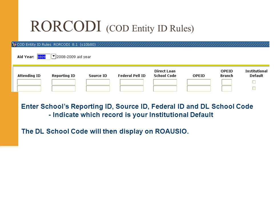 RORCODI (COD Entity ID Rules) Enter Schools Reporting ID, Source ID, Federal ID and DL School Code - Indicate which record is your Institutional Default The DL School Code will then display on ROAUSIO.