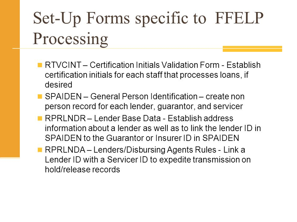 Set-Up Forms specific to FFELP Processing RTVCINT – Certification Initials Validation Form - Establish certification initials for each staff that processes loans, if desired SPAIDEN – General Person Identification – create non person record for each lender, guarantor, and servicer RPRLNDR – Lender Base Data - Establish address information about a lender as well as to link the lender ID in SPAIDEN to the Guarantor or Insurer ID in SPAIDEN RPRLNDA – Lenders/Disbursing Agents Rules - Link a Lender ID with a Servicer ID to expedite transmission on hold/release records