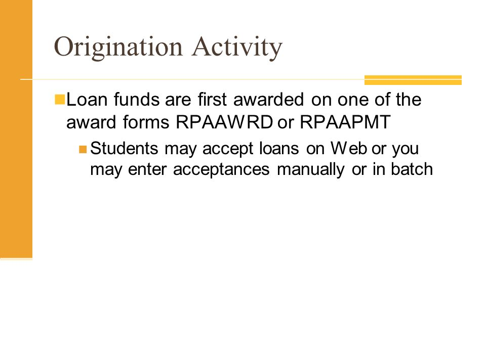 Origination Activity Loan funds are first awarded on one of the award forms RPAAWRD or RPAAPMT Students may accept loans on Web or you may enter acceptances manually or in batch