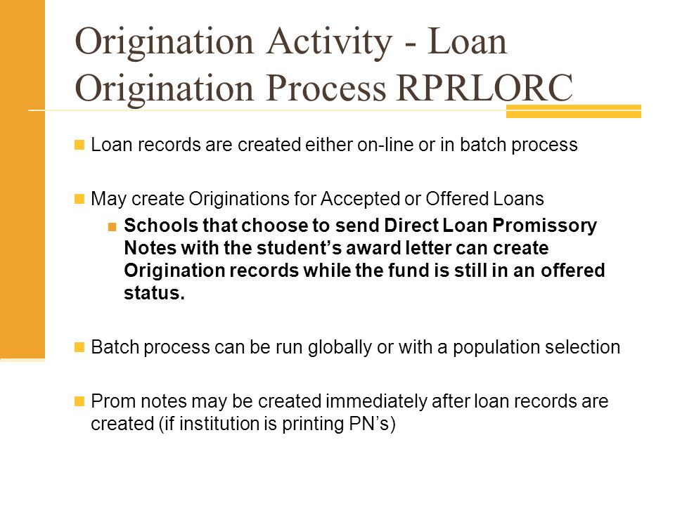 Loan records are created either on-line or in batch process May create Originations for Accepted or Offered Loans Schools that choose to send Direct Loan Promissory Notes with the students award letter can create Origination records while the fund is still in an offered status.